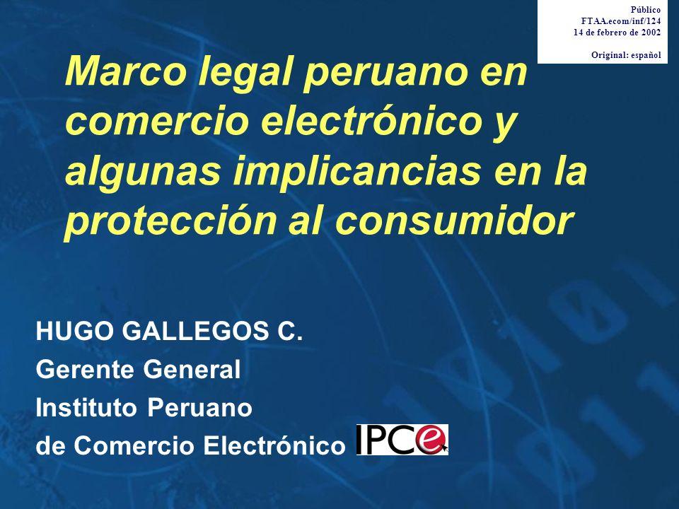 Marco legal peruano en comercio electrónico y algunas implicancias en la protección al consumidor HUGO GALLEGOS C. Gerente General Instituto Peruano d