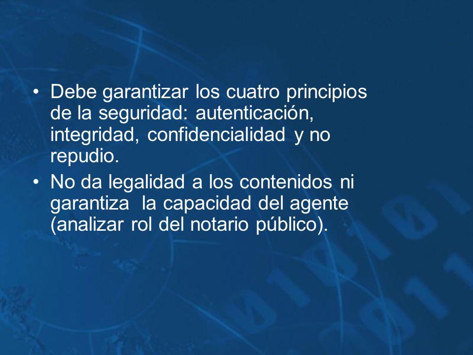 Debe garantizar los cuatro principios de la seguridad: autenticación, integridad, confidencialidad y no repudio. No da legalidad a los contenidos ni g