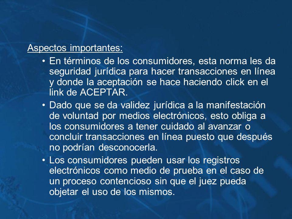 Aspectos importantes: En términos de los consumidores, esta norma les da seguridad jurídica para hacer transacciones en línea y donde la aceptación se