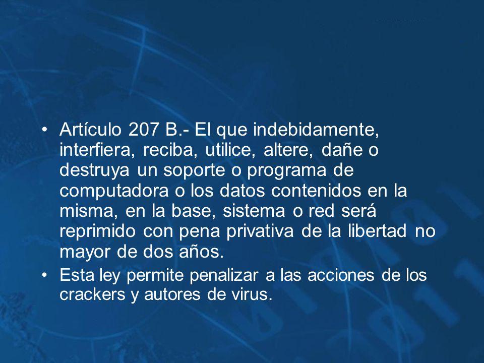 Artículo 207 B.- El que indebidamente, interfiera, reciba, utilice, altere, dañe o destruya un soporte o programa de computadora o los datos contenido