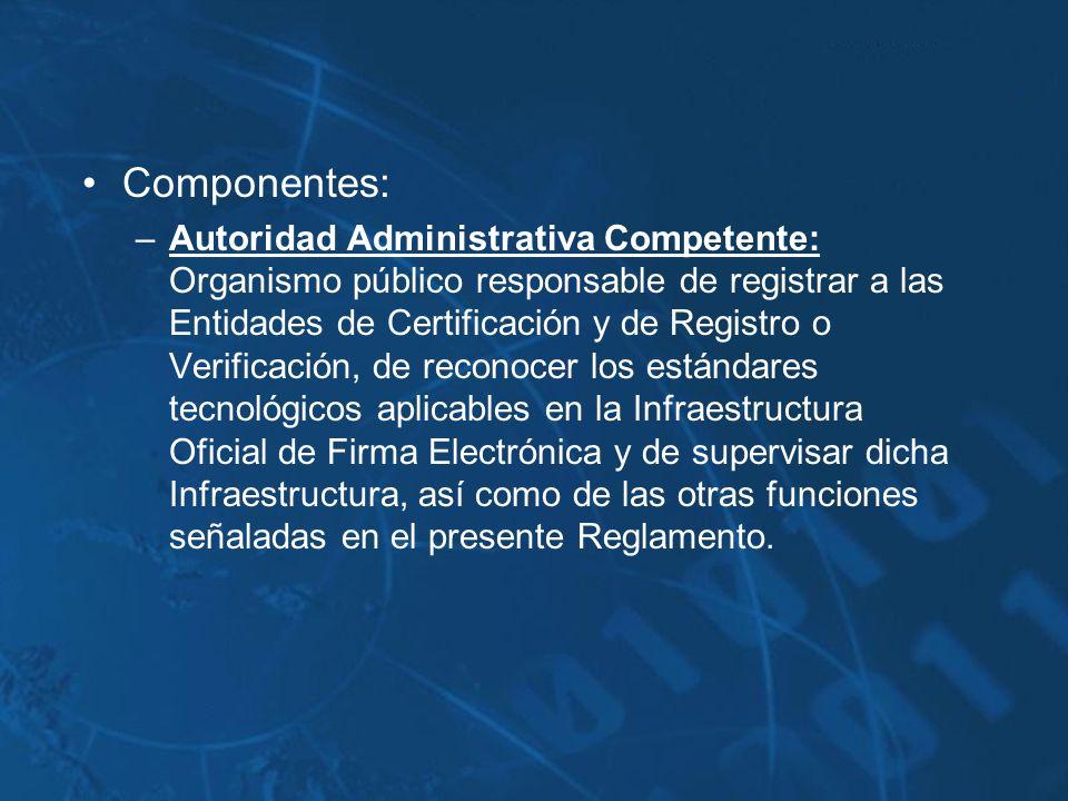 Componentes: –Autoridad Administrativa Competente: Organismo público responsable de registrar a las Entidades de Certificación y de Registro o Verific