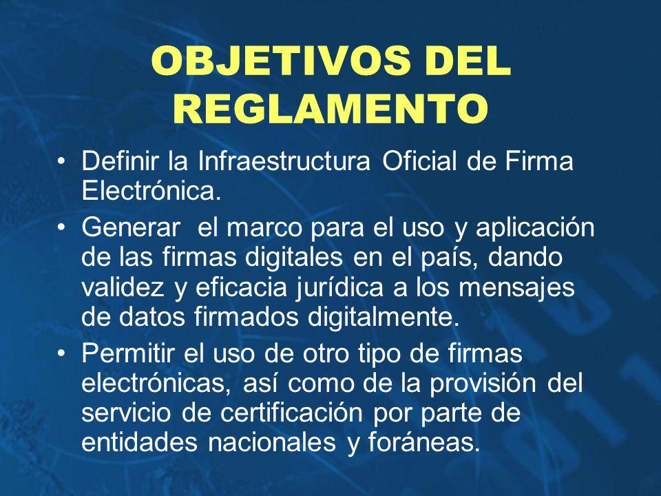 OBJETIVOS DEL REGLAMENTO Definir la Infraestructura Oficial de Firma Electrónica. Generar el marco para el uso y aplicación de las firmas digitales en