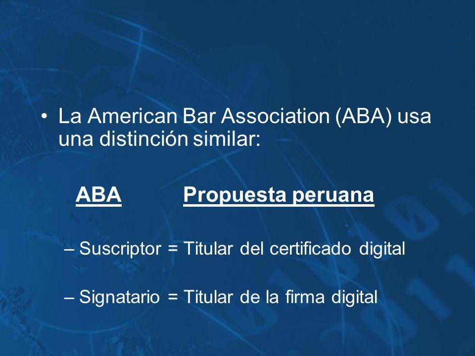 La American Bar Association (ABA) usa una distinción similar: ABAPropuesta peruana –Suscriptor = Titular del certificado digital –Signatario = Titular