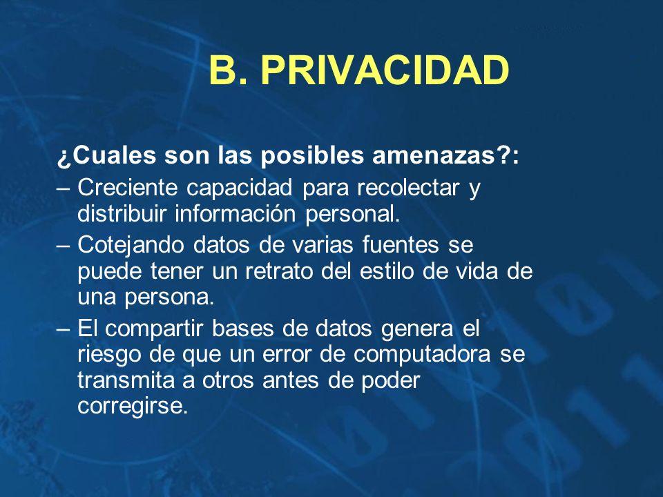 B. PRIVACIDAD ¿Cuales son las posibles amenazas?: –Creciente capacidad para recolectar y distribuir información personal. –Cotejando datos de varias f
