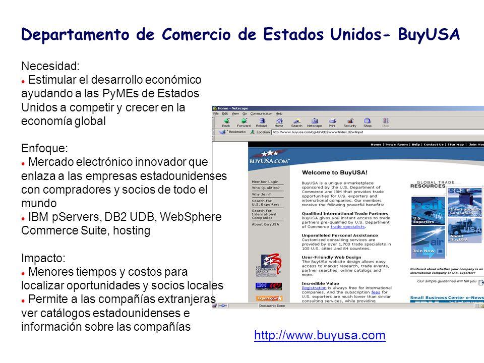 http://www.buyusa.com Necesidad: l Estimular el desarrollo económico ayudando a las PyMEs de Estados Unidos a competir y crecer en la economía global Enfoque: l Mercado electrónico innovador que enlaza a las empresas estadounidenses con compradores y socios de todo el mundo l IBM pServers, DB2 UDB, WebSphere Commerce Suite, hosting Impacto: l Menores tiempos y costos para localizar oportunidades y socios locales l Permite a las compañías extranjeras ver catálogos estadounidenses e información sobre las compañías Departamento de Comercio de Estados Unidos- BuyUSA