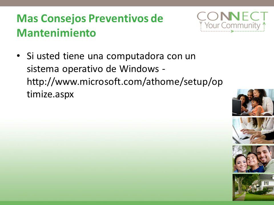 Mas Consejos Preventivos de Mantenimiento Si usted tiene una computadora con un sistema operativo de Windows - http://www.microsoft.com/athome/setup/op timize.aspx