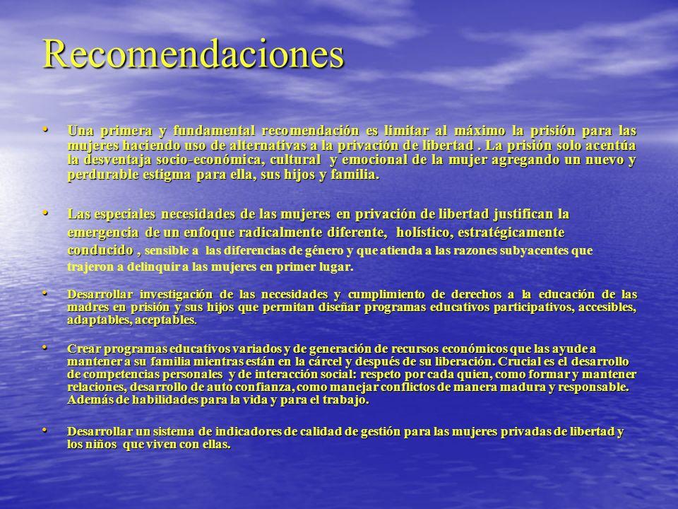 Recomendaciones Una primera y fundamental recomendación es limitar al máximo la prisión para las mujeres haciendo uso de alternativas a la privación d