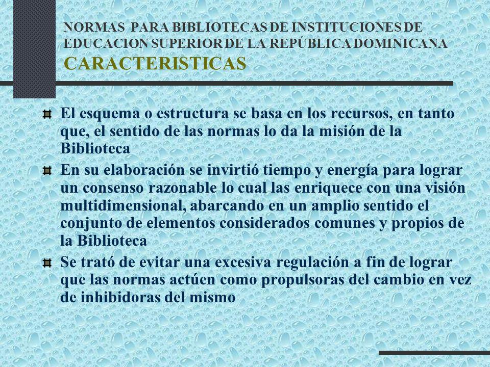 NORMAS PARA BIBLIOTECAS DE INSTITUCIONES DE EDUCACION SUPERIOR DE LA REPÚBLICA DOMINICANA CARACTERISTICAS El esquema o estructura se basa en los recur