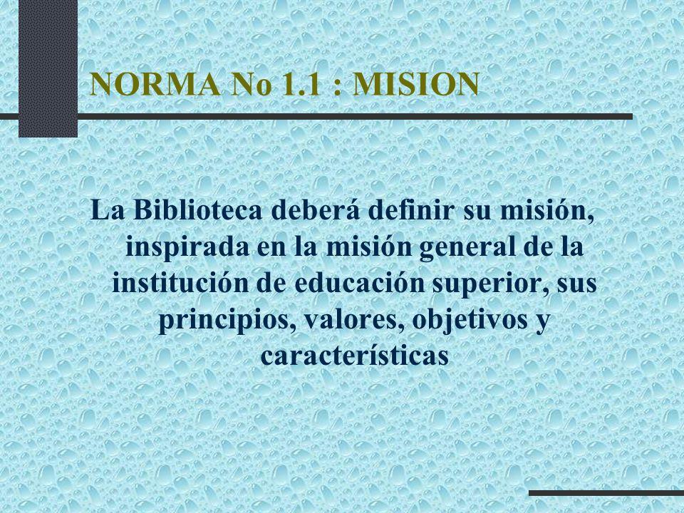 NORMA No 1.1 : MISION La Biblioteca deberá definir su misión, inspirada en la misión general de la institución de educación superior, sus principios,