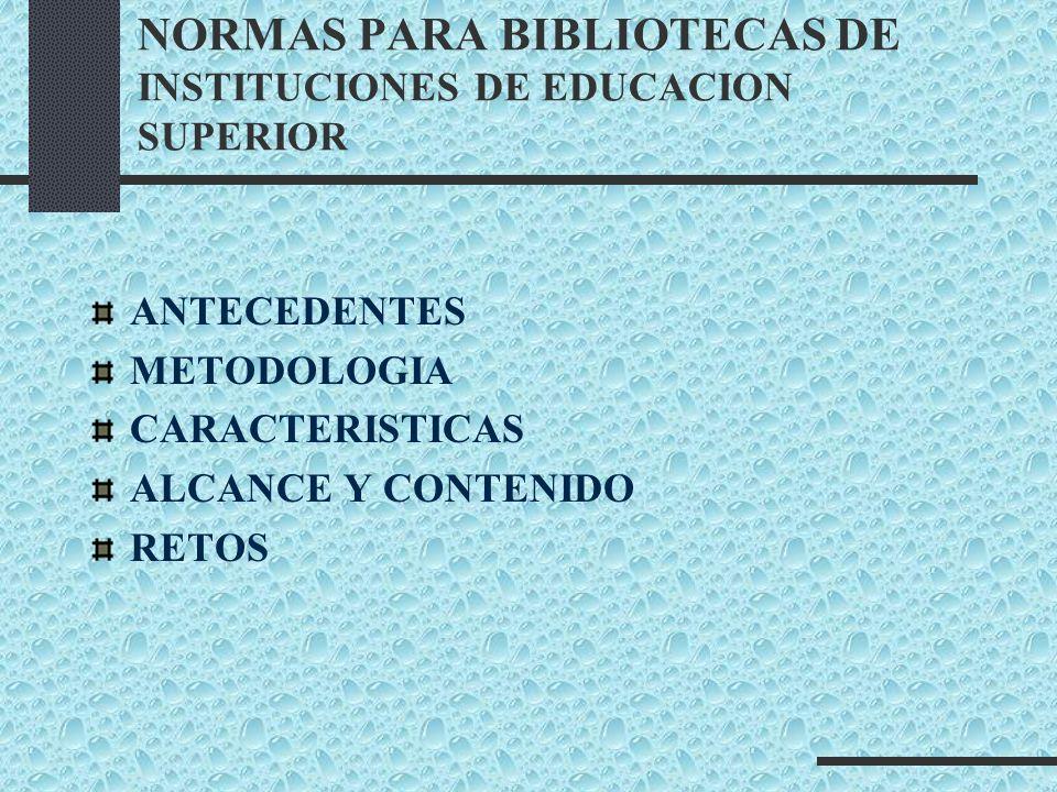 NORMAS PARA BIBLIOTECAS DE INSTITUCIONES DE EDUCACION SUPERIOR ANTECEDENTES METODOLOGIA CARACTERISTICAS ALCANCE Y CONTENIDO RETOS