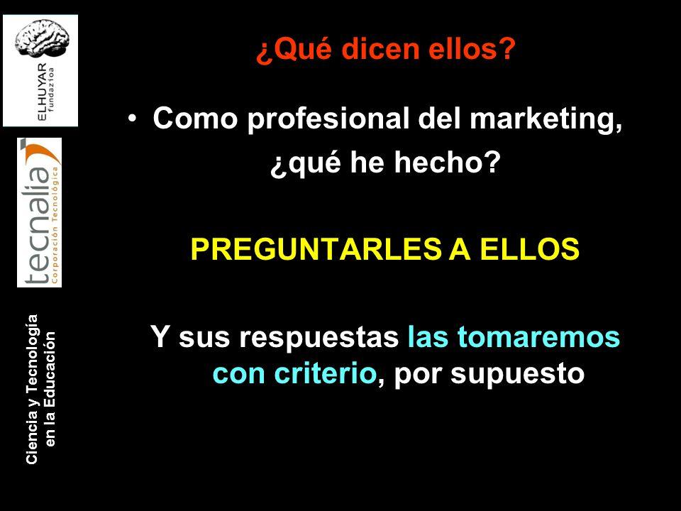 ¿Qué dicen ellos? Como profesional del marketing, ¿qué he hecho? PREGUNTARLES A ELLOS Y sus respuestas las tomaremos con criterio, por supuesto