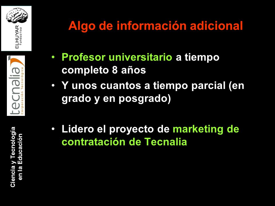 Ciencia y Tecnología en la Educación Algo de información adicional Profesor universitario a tiempo completo 8 años Y unos cuantos a tiempo parcial (en