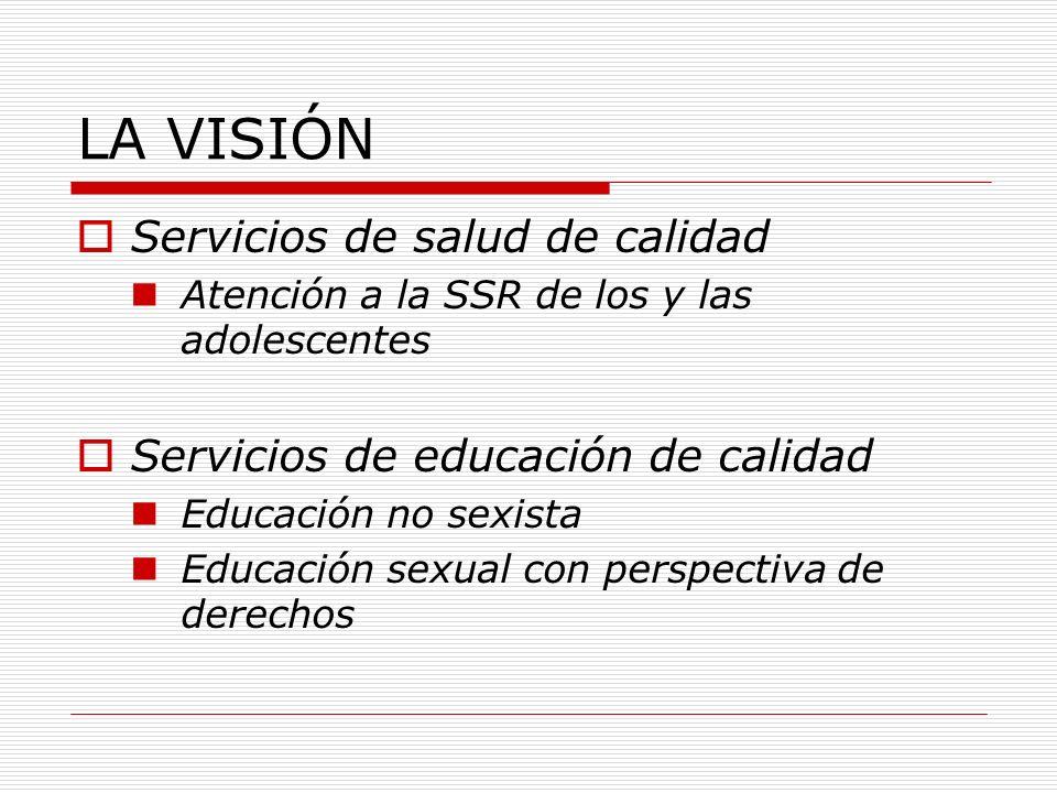 LA VISIÓN Servicios de salud de calidad Atención a la SSR de los y las adolescentes Servicios de educación de calidad Educación no sexista Educación s