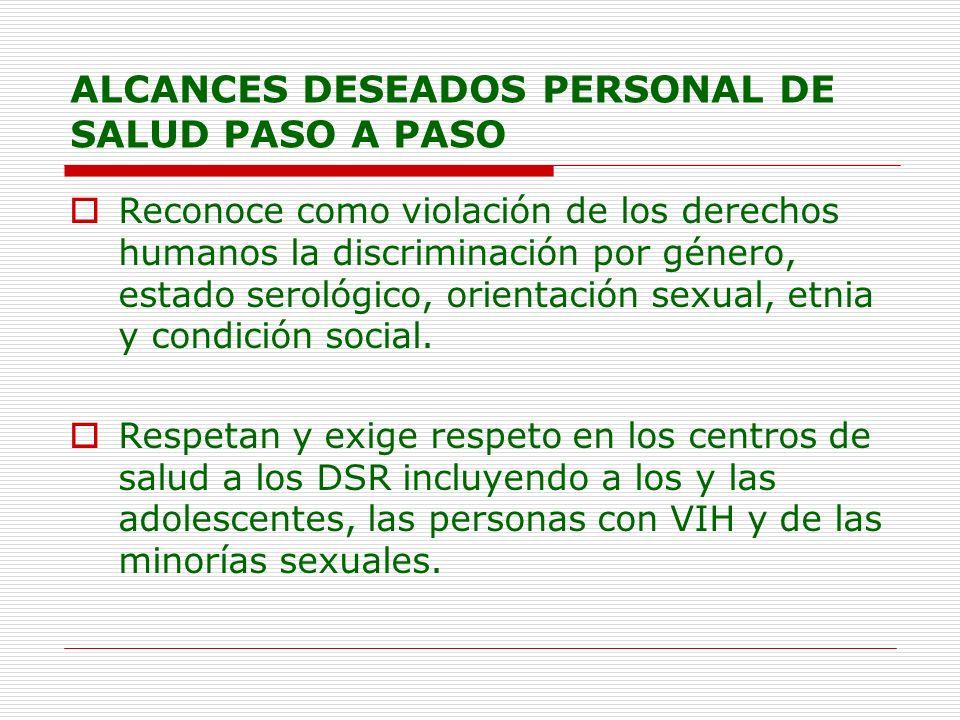 ALCANCES DESEADOS PERSONAL DE SALUD PASO A PASO Reconoce como violación de los derechos humanos la discriminación por género, estado serológico, orien