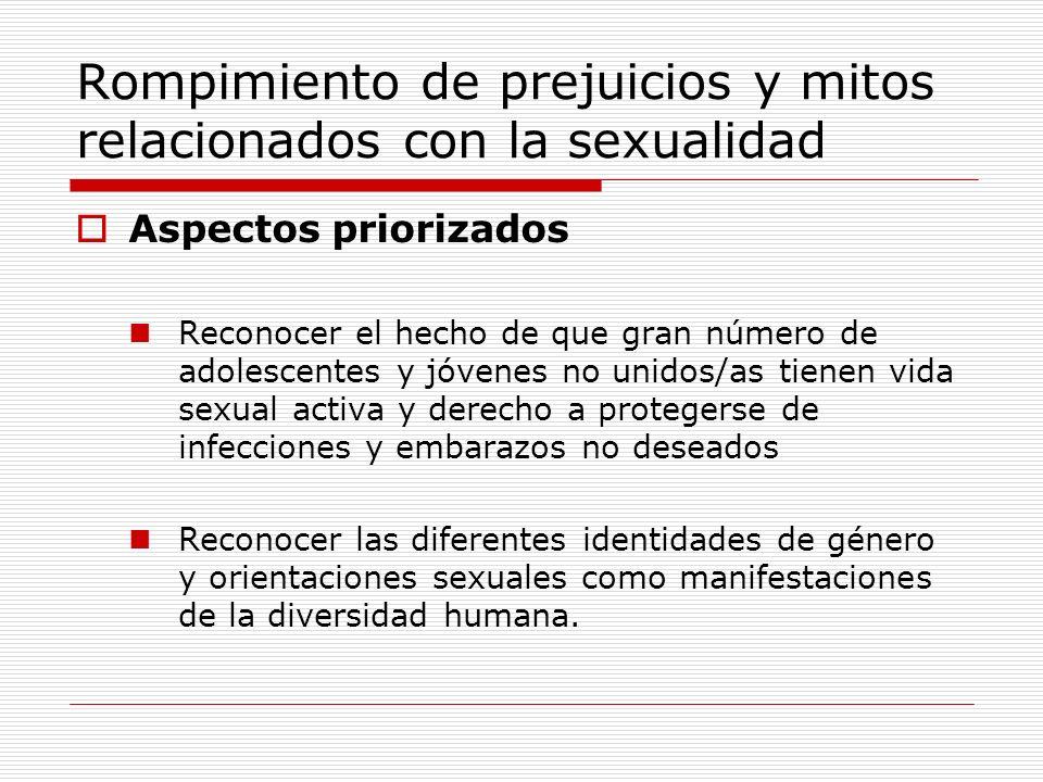 Rompimiento de prejuicios y mitos relacionados con la sexualidad Aspectos priorizados Reconocer el hecho de que gran número de adolescentes y jóvenes