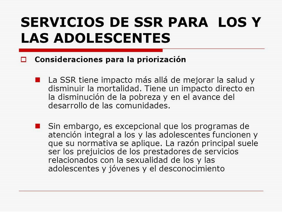 SERVICIOS DE SSR PARA LOS Y LAS ADOLESCENTES Consideraciones para la priorización La SSR tiene impacto más allá de mejorar la salud y disminuir la mor