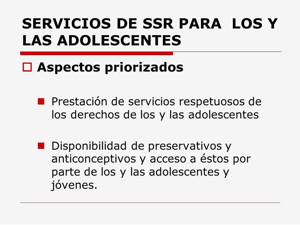 SERVICIOS DE SSR PARA LOS Y LAS ADOLESCENTES Aspectos priorizados Prestación de servicios respetuosos de los derechos de los y las adolescentes Dispon