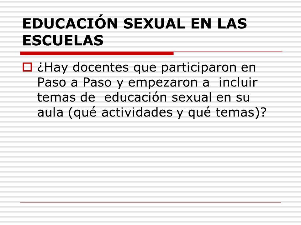 EDUCACIÓN SEXUAL EN LAS ESCUELAS ¿Hay docentes que participaron en Paso a Paso y empezaron a incluir temas de educación sexual en su aula (qué activid