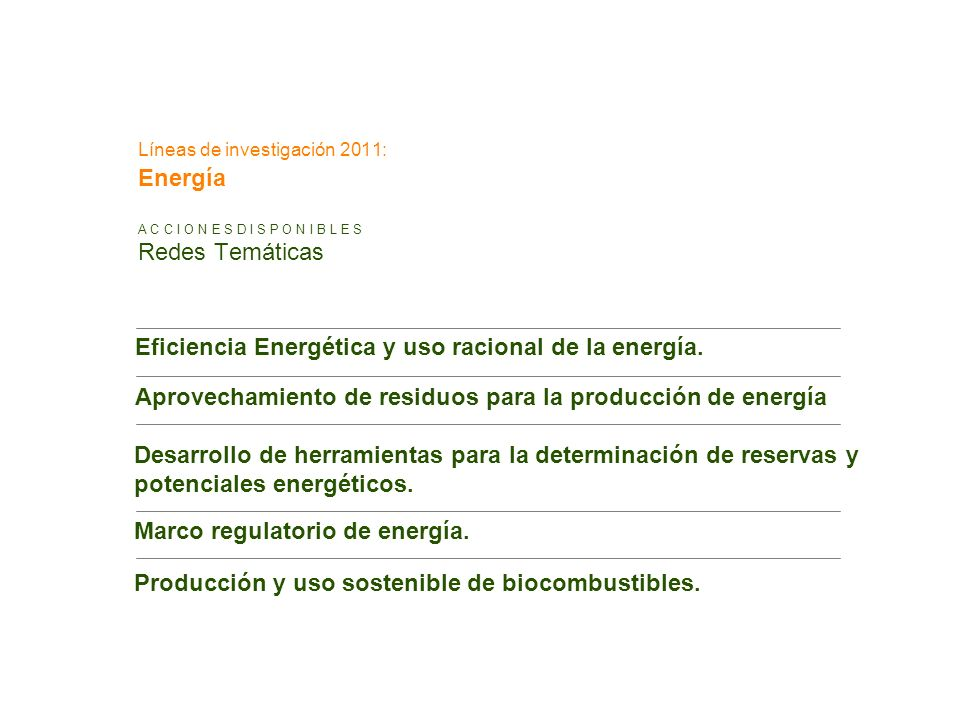 Líneas de investigación 2011: Energía A C C I O N E S D I S P O N I B L E S Redes Temáticas Eficiencia Energética y uso racional de la energía. Aprove