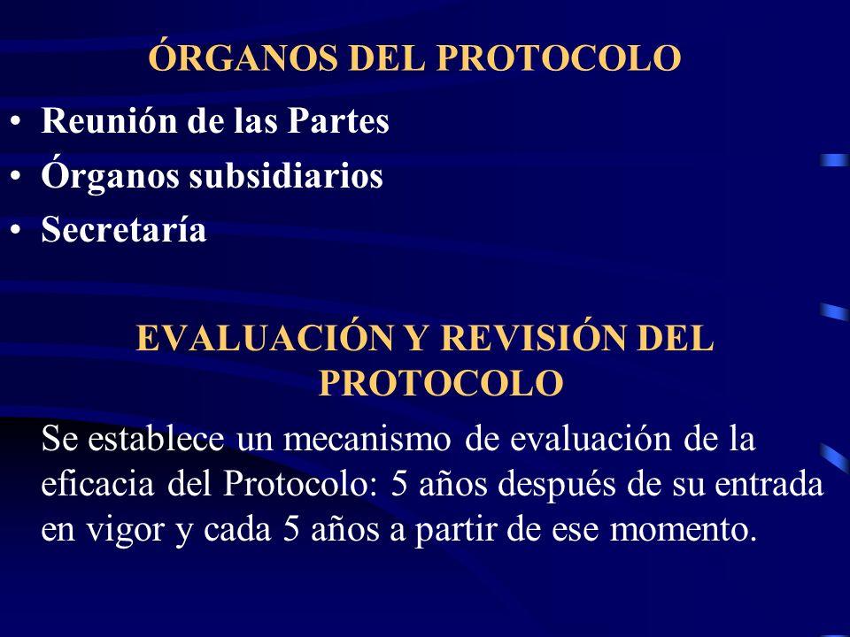 ÓRGANOS DEL PROTOCOLO Reunión de las Partes Órganos subsidiarios Secretaría EVALUACIÓN Y REVISIÓN DEL PROTOCOLO Se establece un mecanismo de evaluació
