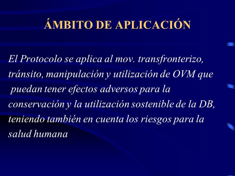 ÁMBITO DE APLICACIÓN El Protocolo se aplica al mov. transfronterizo, tránsito, manipulación y utilización de OVM que puedan tener efectos adversos par