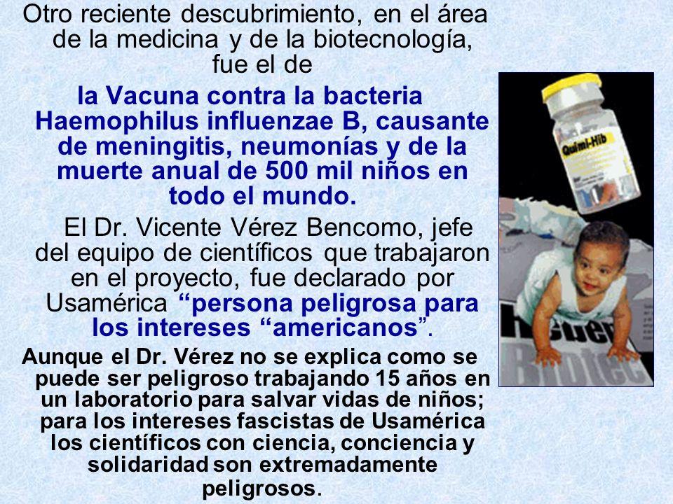 Otro reciente descubrimiento, en el área de la medicina y de la biotecnología, fue el de la Vacuna contra la bacteria Haemophilus influenzae B, causan