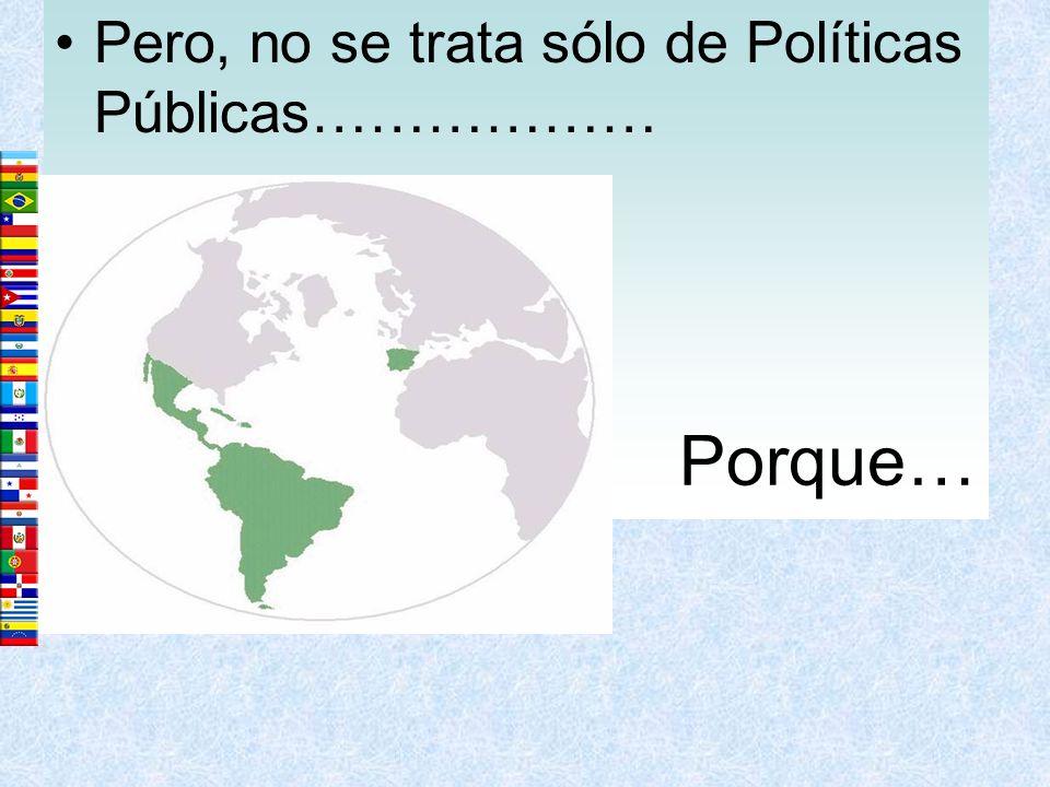 Pero, no se trata sólo de Políticas Públicas……………… Porque…
