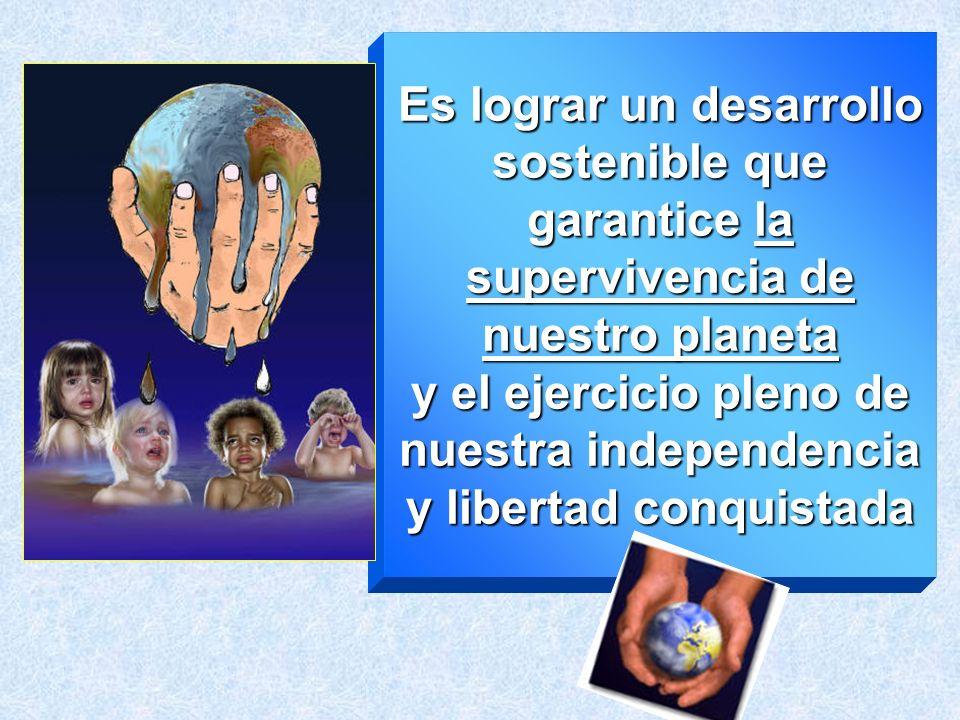 Es lograr un desarrollo sostenible que garantice la supervivencia de nuestro planeta y el ejercicio pleno de nuestra independencia y libertad conquist