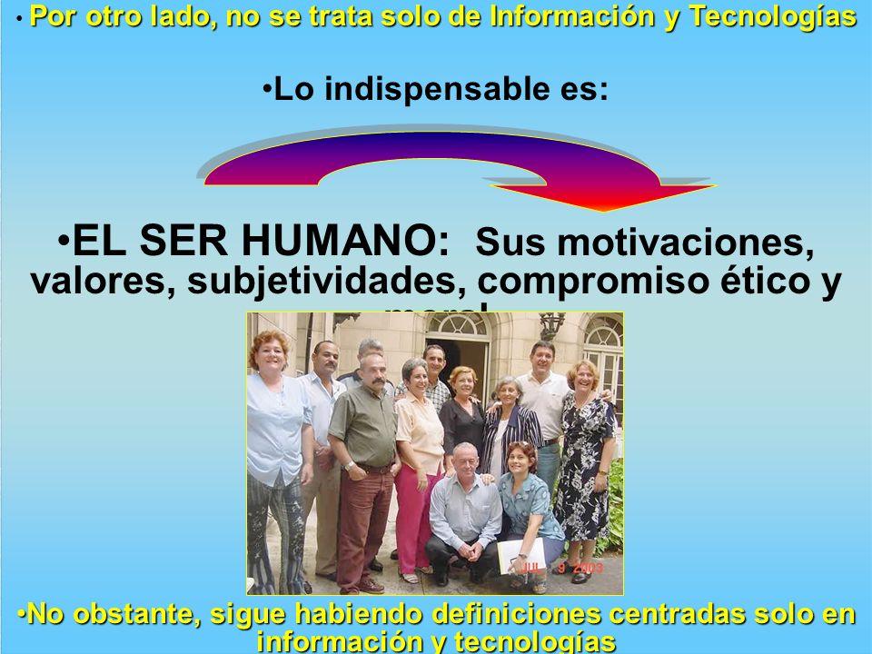 Por otro lado, no se trata solo de Información y Tecnologías Lo indispensable es: EL SER HUMANO: Sus motivaciones, valores, subjetividades, compromiso