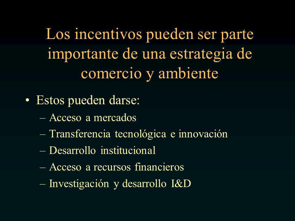 Los incentivos pueden ser parte importante de una estrategia de comercio y ambiente Estos pueden darse: –Acceso a mercados –Transferencia tecnológica e innovación –Desarrollo institucional –Acceso a recursos financieros –Investigación y desarrollo I&D