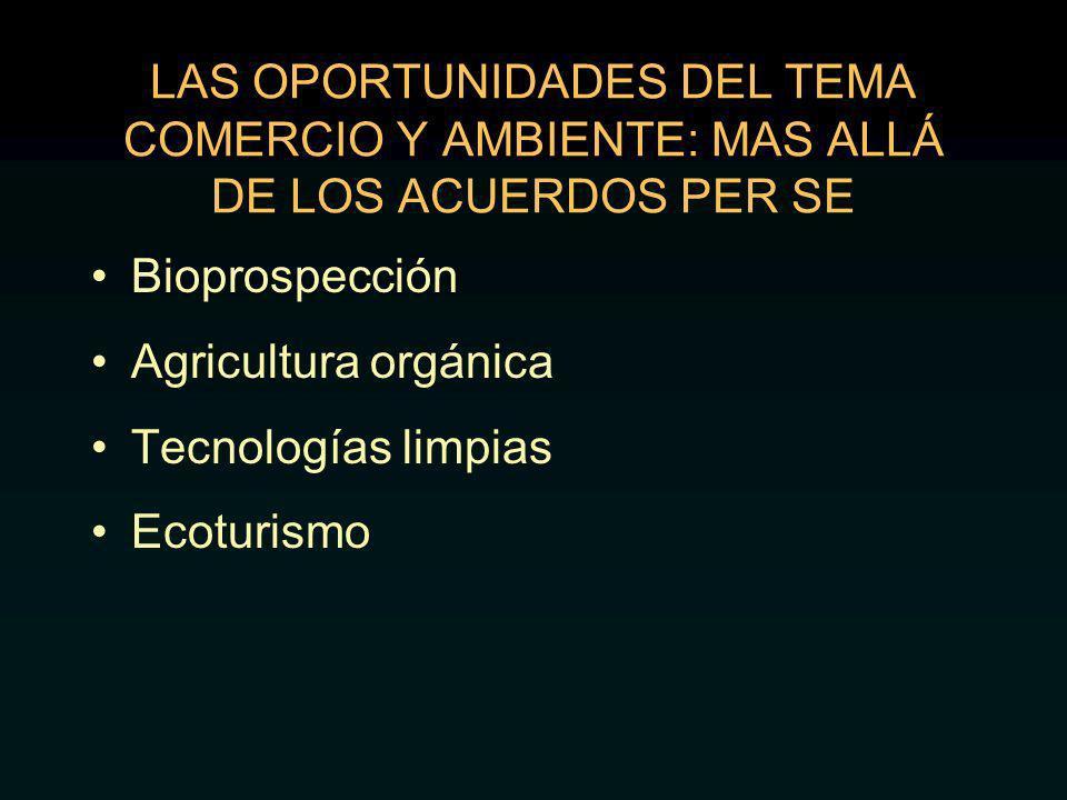 LAS OPORTUNIDADES DEL TEMA COMERCIO Y AMBIENTE: MAS ALLÁ DE LOS ACUERDOS PER SE Bioprospección Agricultura orgánica Tecnologías limpias Ecoturismo