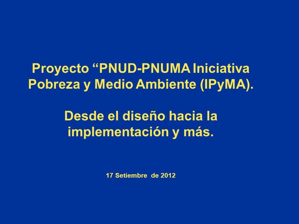Proyecto PNUD-PNUMA Iniciativa Pobreza y Medio Ambiente (IPyMA). Desde el diseño hacia la implementación y más. 17 Setiembre de 2012