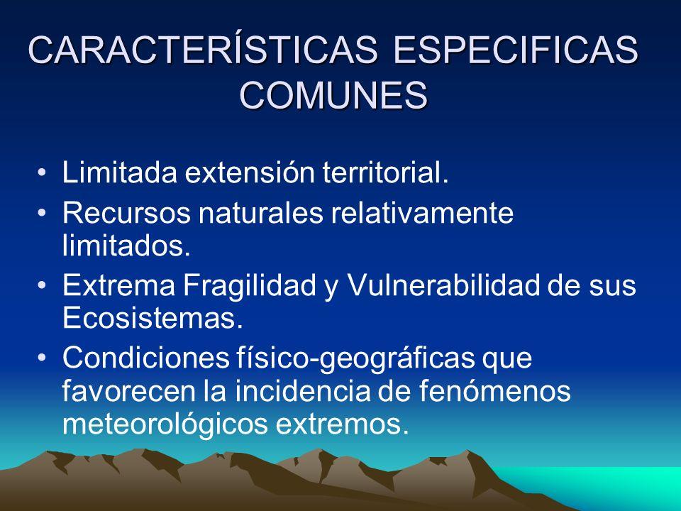 CARACTERÍSTICAS ESPECIFICAS COMUNES Limitada extensión territorial. Recursos naturales relativamente limitados. Extrema Fragilidad y Vulnerabilidad de