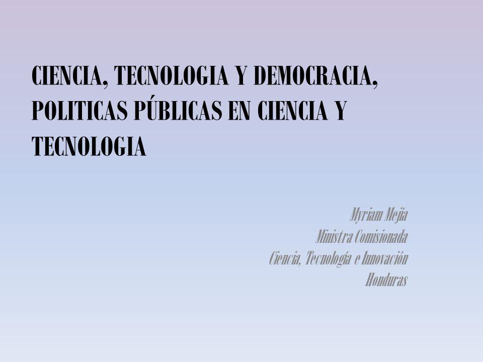 CIENCIA, TECNOLOGIA Y DEMOCRACIA, POLITICAS PÚBLICAS EN CIENCIA Y TECNOLOGIA Myriam Mejía Ministra Comisionada Ciencia, Tecnología e Innovación Hondur