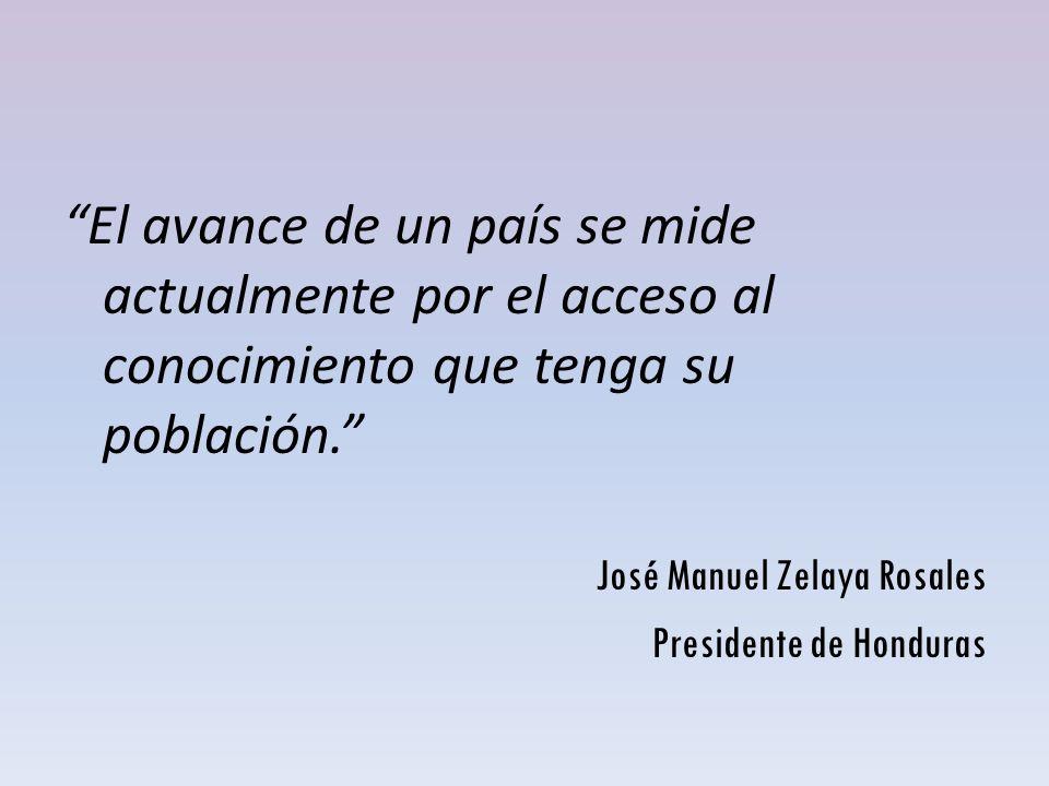 El avance de un país se mide actualmente por el acceso al conocimiento que tenga su población. José Manuel Zelaya Rosales Presidente de Honduras