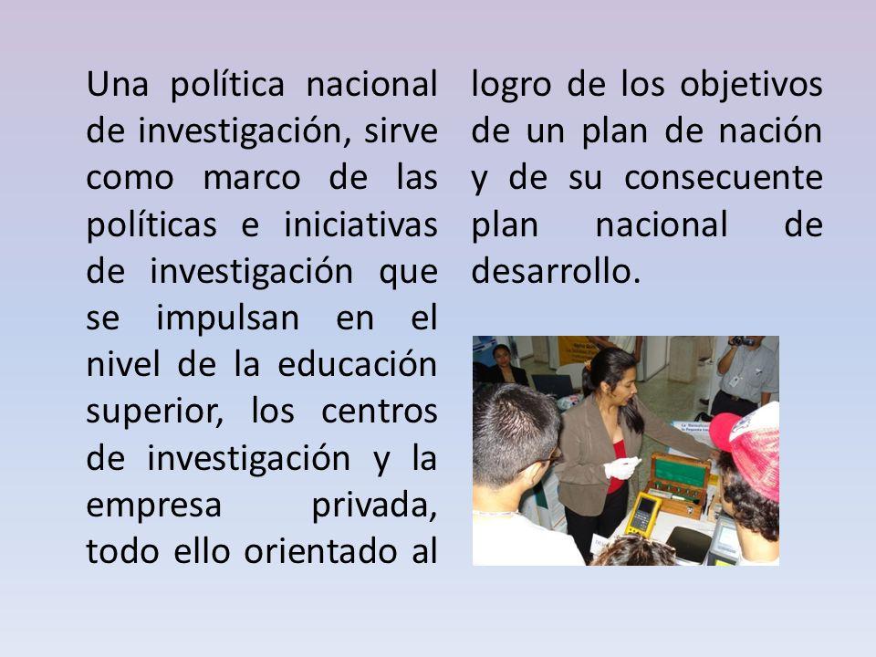 Una política nacional de investigación, sirve como marco de las políticas e iniciativas de investigación que se impulsan en el nivel de la educación s