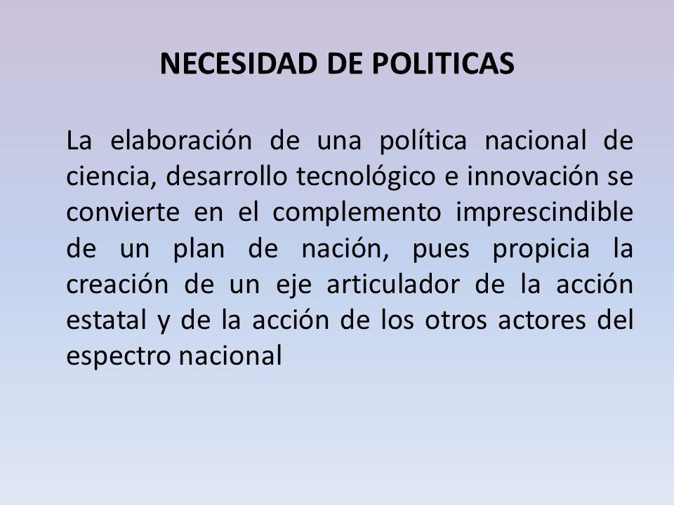 NECESIDAD DE POLITICAS La elaboración de una política nacional de ciencia, desarrollo tecnológico e innovación se convierte en el complemento impresci