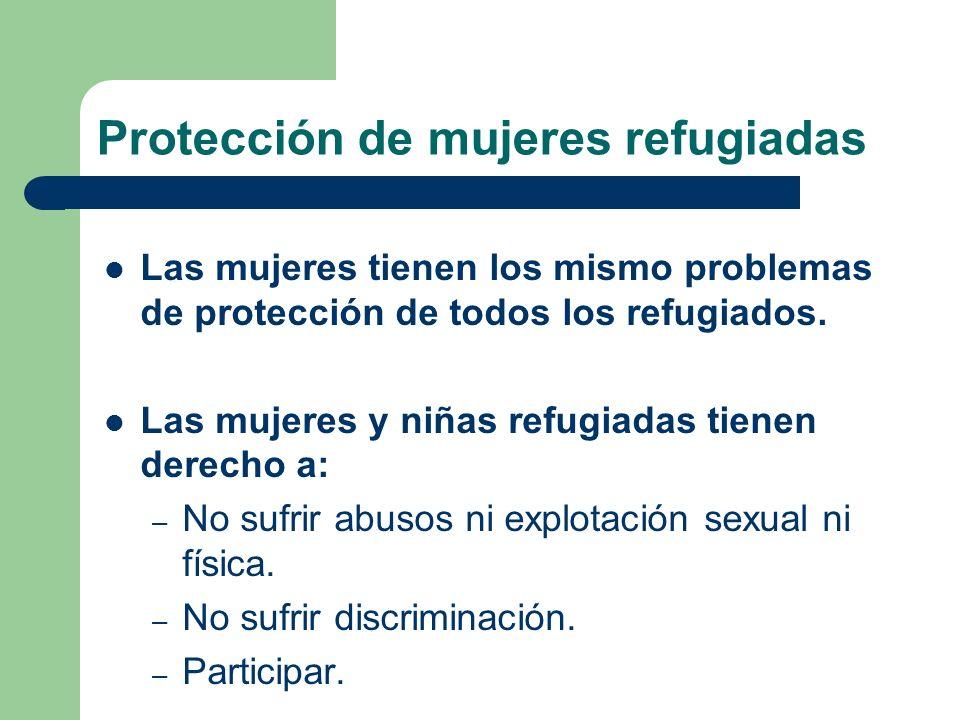 Protección de mujeres refugiadas Las mujeres tienen los mismo problemas de protección de todos los refugiados. Las mujeres y niñas refugiadas tienen d