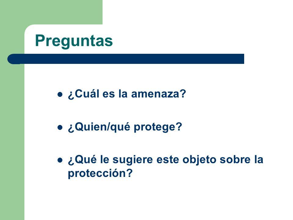 Preguntas ¿Cuál es la amenaza? ¿Quien/qué protege? ¿Qué le sugiere este objeto sobre la protección?