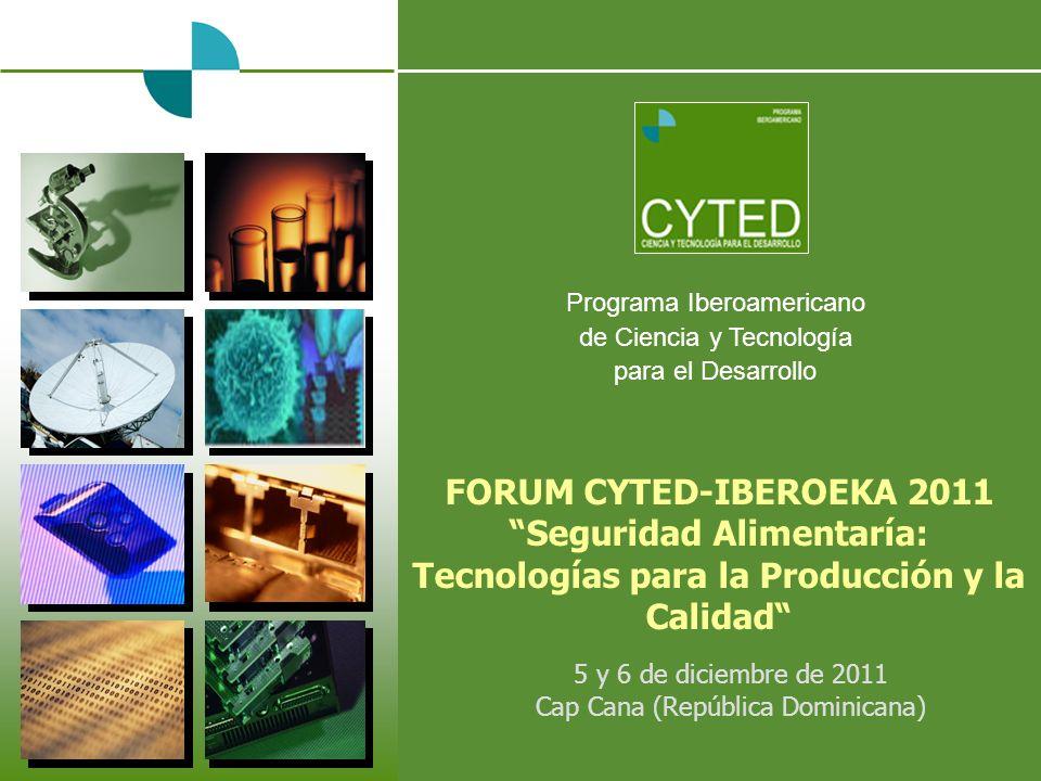 Programa Iberoamericano de Ciencia y Tecnología para el Desarrollo FORUM CYTED-IBEROEKA 2011 Seguridad Alimentaría: Tecnologías para la Producción y la Calidad 5 y 6 de diciembre de 2011 Cap Cana (República Dominicana)