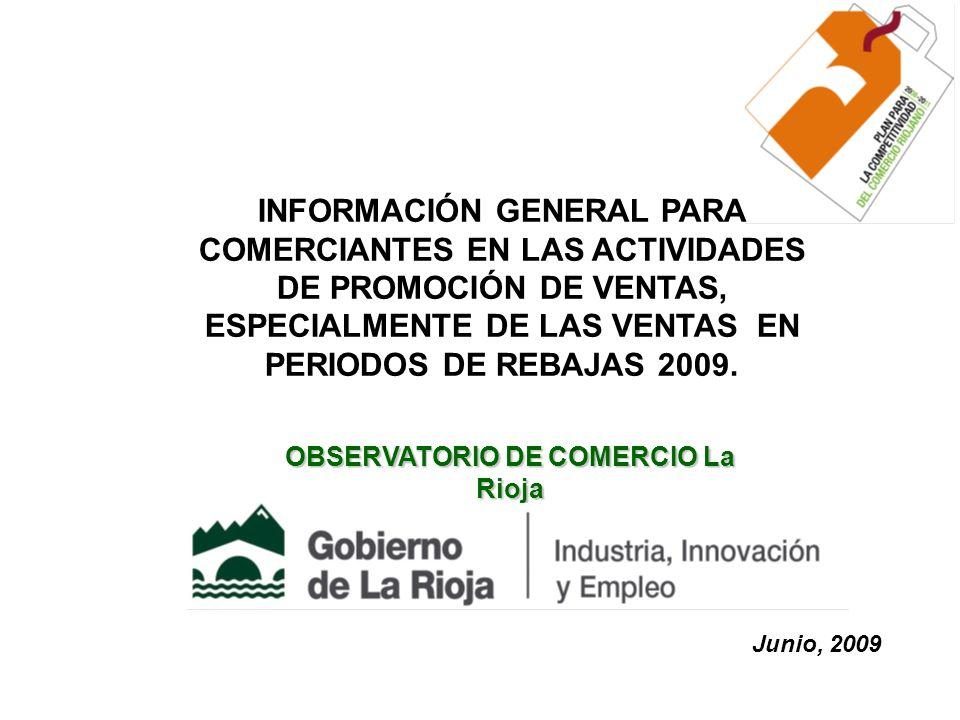 OBSERVATORIO DE COMERCIO La Rioja Junio, 2009 INFORMACIÓN GENERAL PARA COMERCIANTES EN LAS ACTIVIDADES DE PROMOCIÓN DE VENTAS, ESPECIALMENTE DE LAS VENTAS EN PERIODOS DE REBAJAS 2009.
