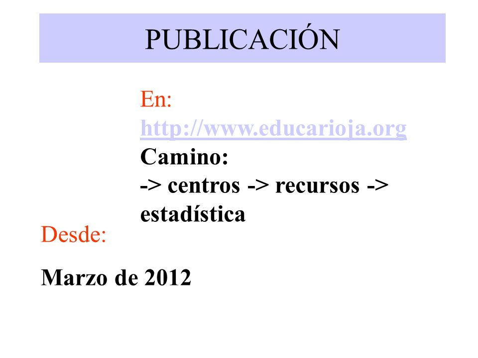 PUBLICACIÓN En: http://www.educarioja.org Camino: -> centros -> recursos -> estadística Desde: Marzo de 2012