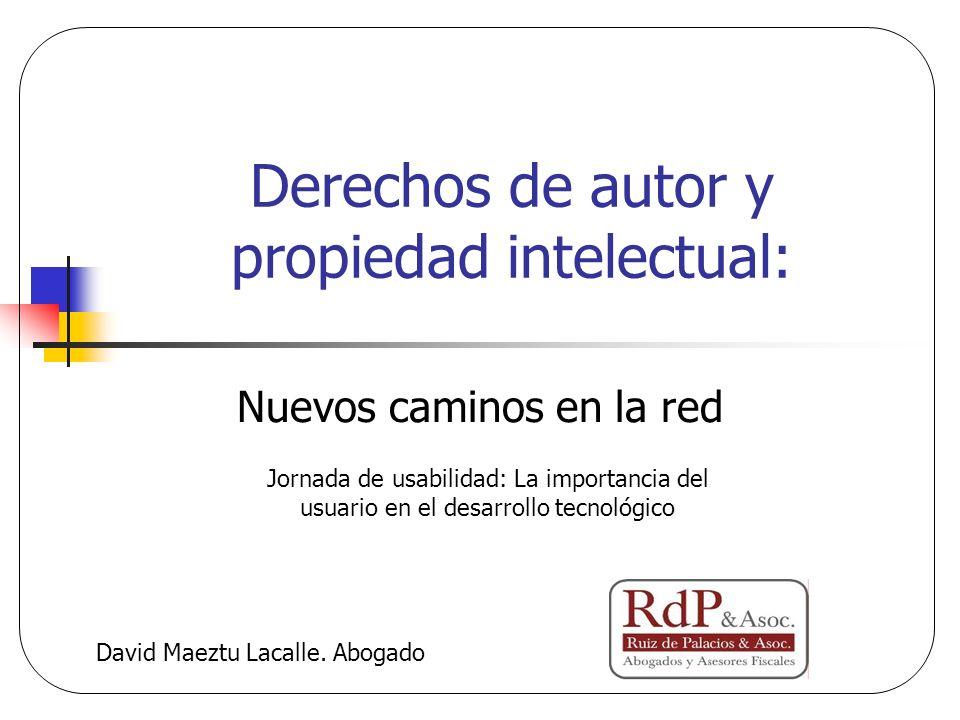 Derechos de autor y propiedad intelectual: Nuevos caminos en la red David Maeztu Lacalle. Abogado Jornada de usabilidad: La importancia del usuario en