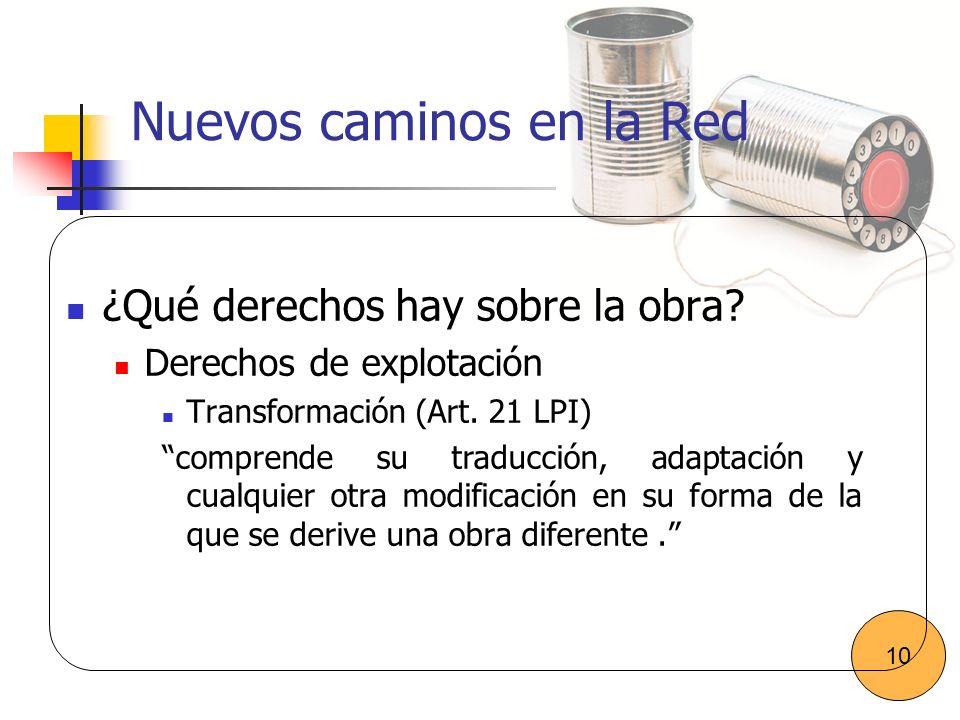 Nuevos caminos en la Red ¿Qué derechos hay sobre la obra? Derechos de explotación Transformación (Art. 21 LPI) comprende su traducción, adaptación y c
