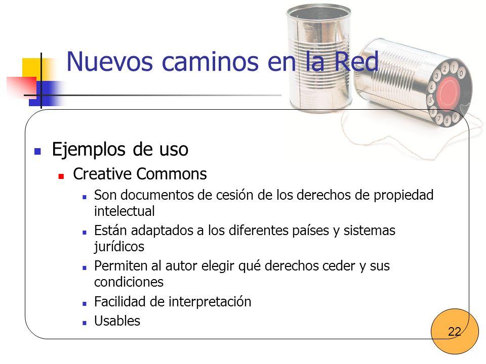 Nuevos caminos en la Red Ejemplos de uso Creative Commons Son documentos de cesión de los derechos de propiedad intelectual Están adaptados a los dife