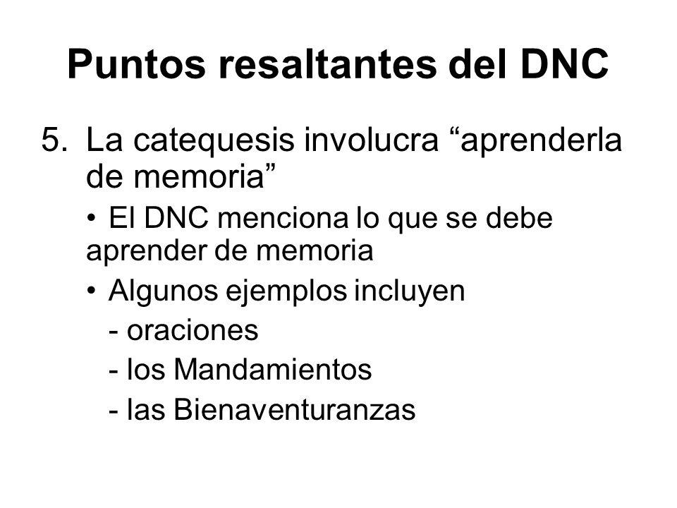 Puntos resaltantes del DNC 5.La catequesis involucra aprenderla de memoria El DNC menciona lo que se debe aprender de memoria Algunos ejemplos incluyen - oraciones - los Mandamientos - las Bienaventuranzas