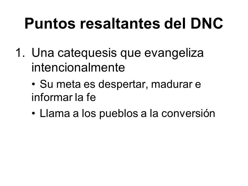 Puntos resaltantes del DNC 1.Una catequesis que evangeliza intencionalmente Su meta es despertar, madurar e informar la fe Llama a los pueblos a la conversión