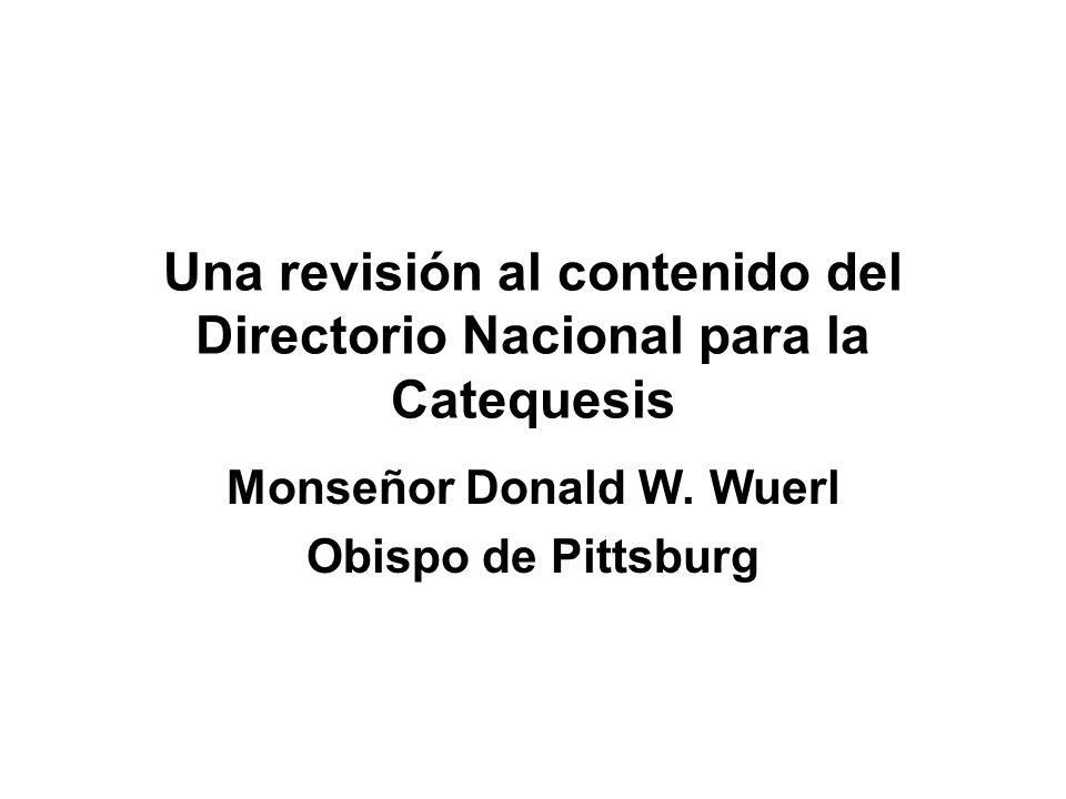 Una revisión al contenido del Directorio Nacional para la Catequesis Monseñor Donald W. Wuerl Obispo de Pittsburg