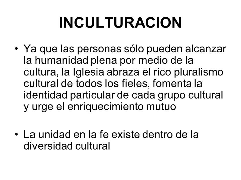 INCULTURACION Ya que las personas sólo pueden alcanzar la humanidad plena por medio de la cultura, la Iglesia abraza el rico pluralismo cultural de to