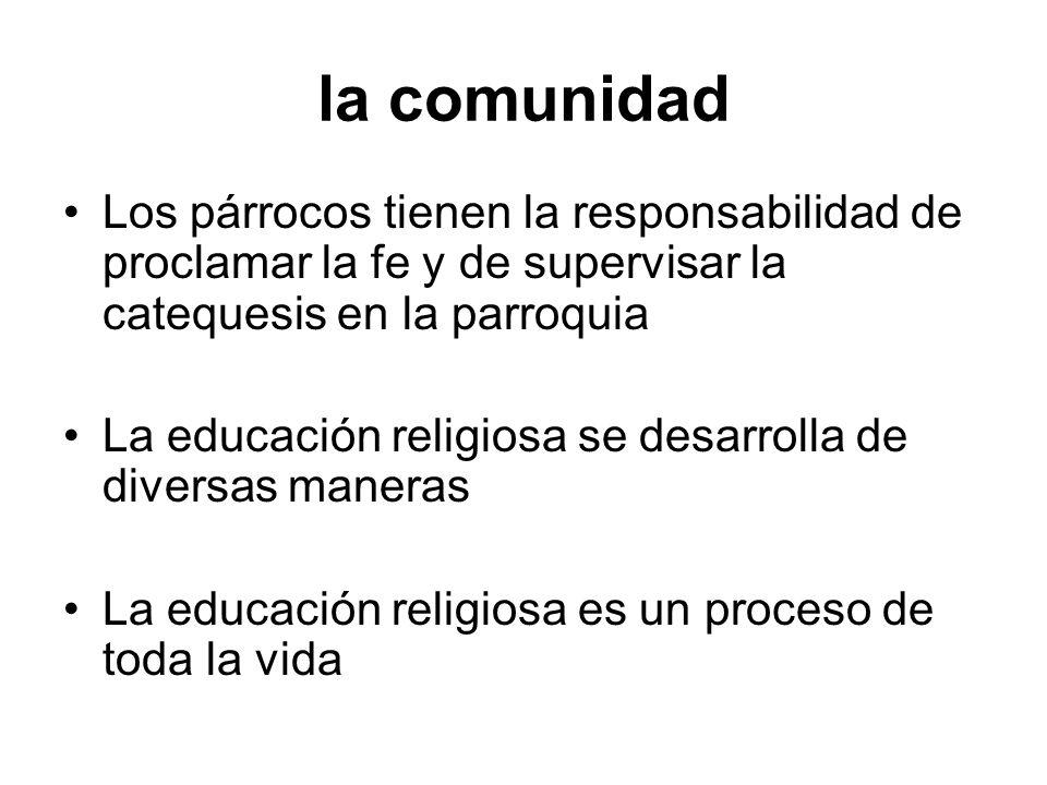 la comunidad Los párrocos tienen la responsabilidad de proclamar la fe y de supervisar la catequesis en la parroquia La educación religiosa se desarro